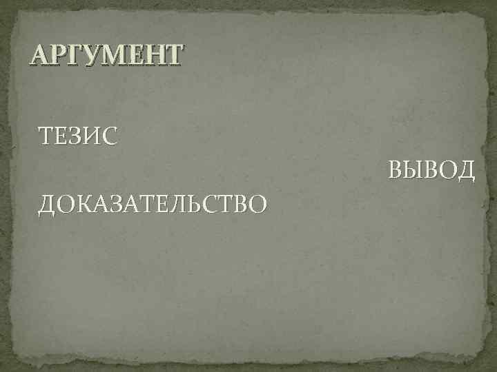 АРГУМЕНТ ТЕЗИС   ВЫВОД ДОКАЗАТЕЛЬСТВО
