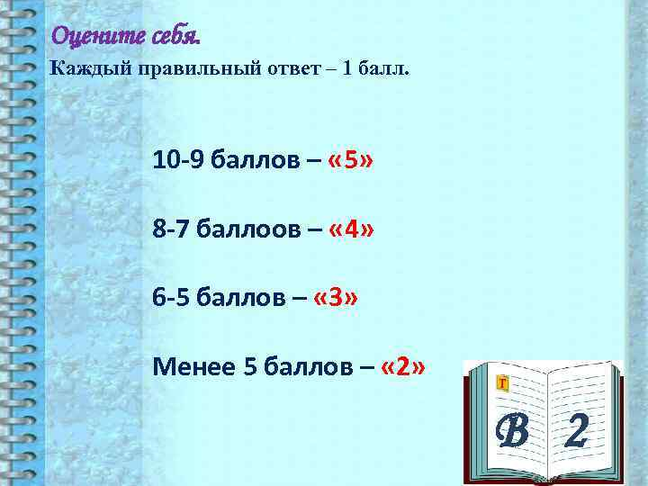 Оцените себя. Каждый правильный ответ – 1 балл.   10 -9 баллов –