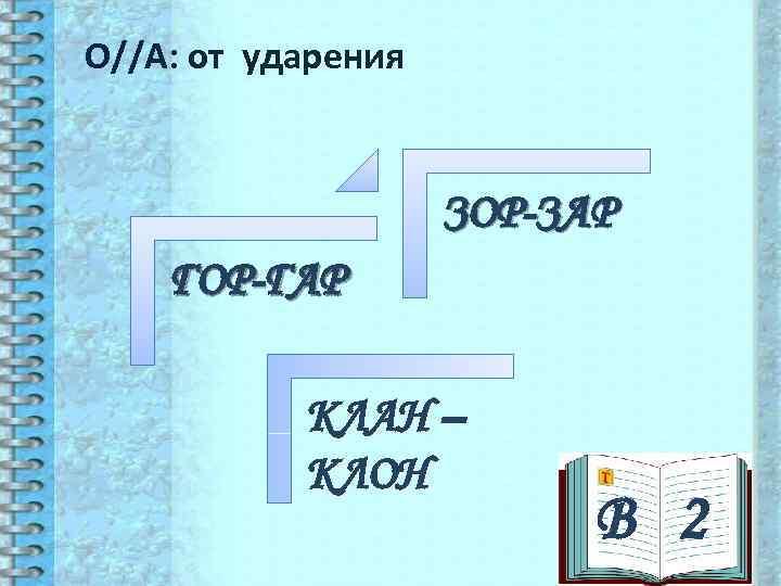 О//А: от ударения    ЗОР-ЗАР ГОР-ГАР   КЛАН –  КЛОН