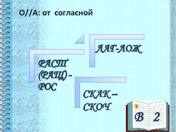 О//А: от согласной     ЛАГ-ЛОЖ РАСТ (РАЩ) - РОС