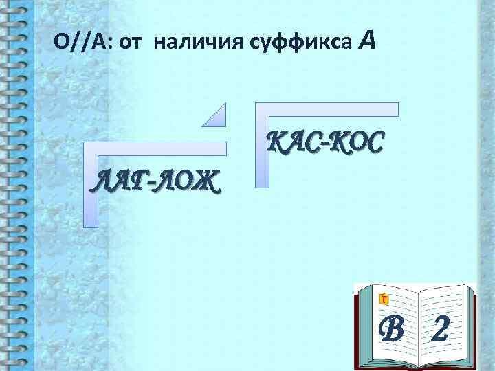 О//А: от наличия суффикса А     КАС-КОС  ЛАГ-ЛОЖ