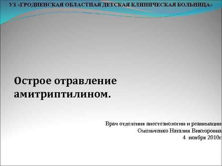 УЗ «ГРОДНЕНСКАЯ ОБЛАСТНАЯ ДЕТСКАЯ КЛИНИЧЕСКАЯ БОЛЬНИЦА»  Острое отравление амитриптилином.