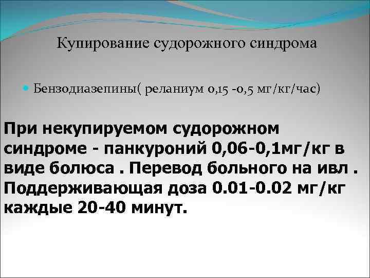 Купирование судорожного синдрома Бензодиазепины( реланиум 0, 15 -0, 5 мг/кг/час)  При