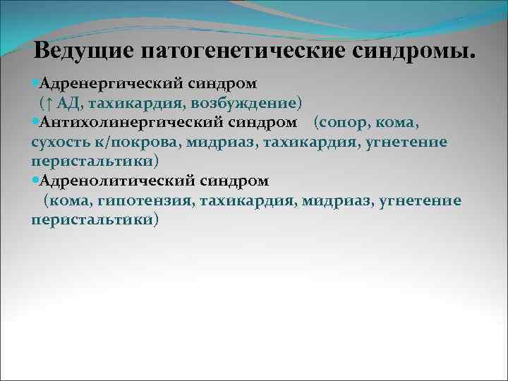 Ведущие патогенетические синдромы.  Адренергический синдром (↑ АД, тахикардия, возбуждение) Антихолинергический синдром (сопор, кома,
