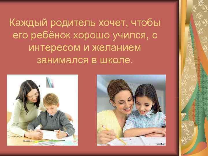 Каждый родитель хочет, чтобы его ребёнок хорошо учился, с интересом и желанием  занимался