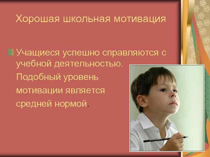 Хорошая школьная мотивация  Учащиеся успешно справляются с учебной деятельностью. Подобный уровень мотивации является