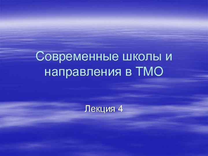 Современные школы и направления в ТМО  Лекция 4