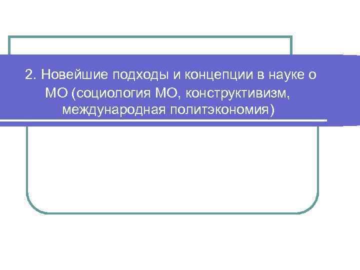 2. Новейшие подходы и концепции в науке о  МО (социология МО, конструктивизм,