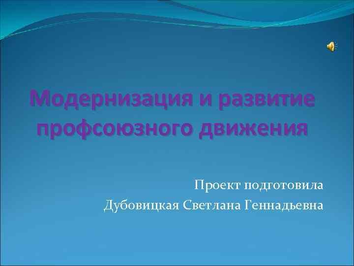 Модернизация и развитие профсоюзного движения    Проект подготовила Дубовицкая Светлана Геннадьевна