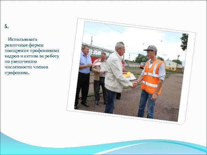 5.  Использовать различные формы поощрения профсоюзных кадров и актива за работу по увеличению