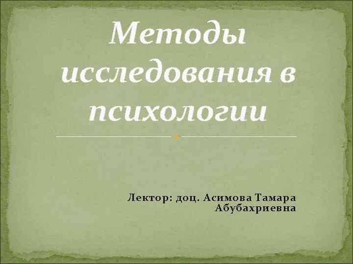 Методы исследования в  психологии Лектор: доц. Асимова Тамара