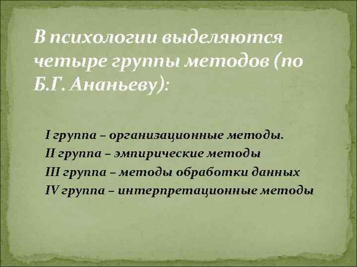 В психологии выделяются четыре группы методов (по Б. Г. Ананьеву):  I группа –