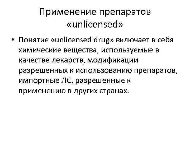 Применение препаратов   «unlicensed»  • Понятие «unlicensed drug» включает в