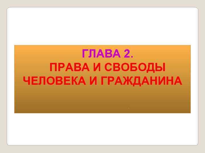 ГЛАВА 2. ПРАВА И СВОБОДЫ ЧЕЛОВЕКА И ГРАЖДАНИНА