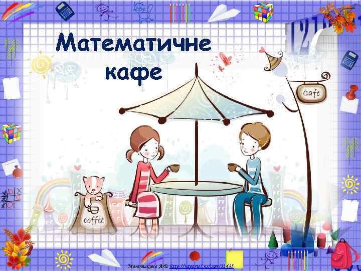 Математичне  кафе   Матюшкина А. В. http: //nsportal. ru/user/33485