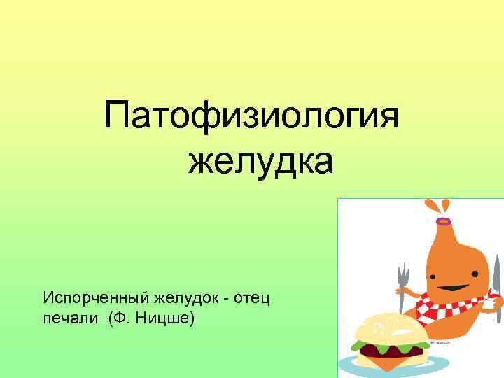 Патофизиология   желудка  Испорченный желудок - отец печали (Ф. Ницше)