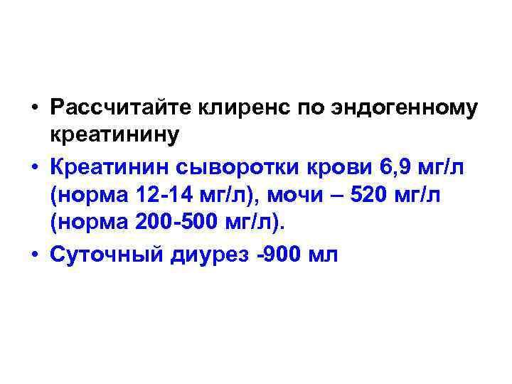 • Рассчитайте клиренс по эндогенному  креатинину • Креатинин сыворотки крови 6, 9