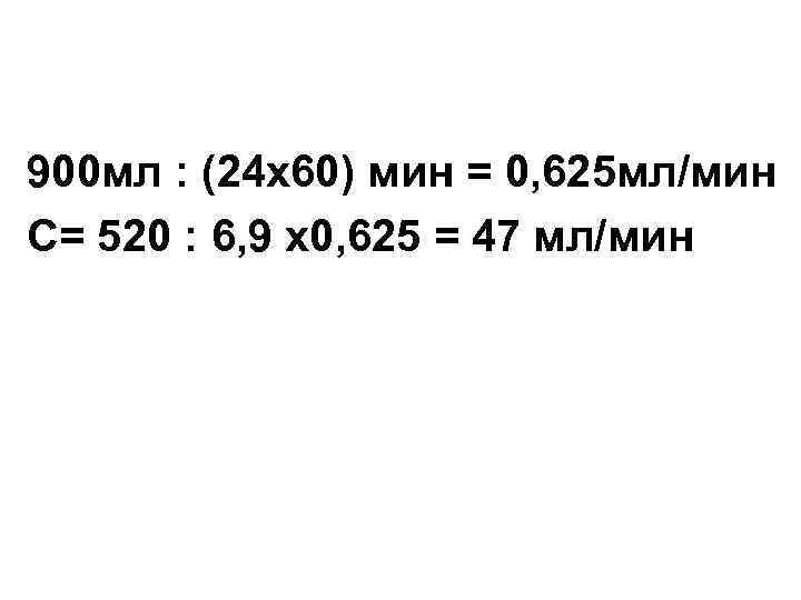 900 мл : (24 х60) мин = 0, 625 мл/мин С= 520 : 6,