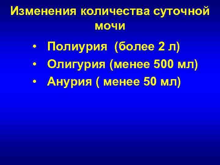 Изменения количества суточной   мочи • Полиурия (более 2 л) • Олигурия (менее