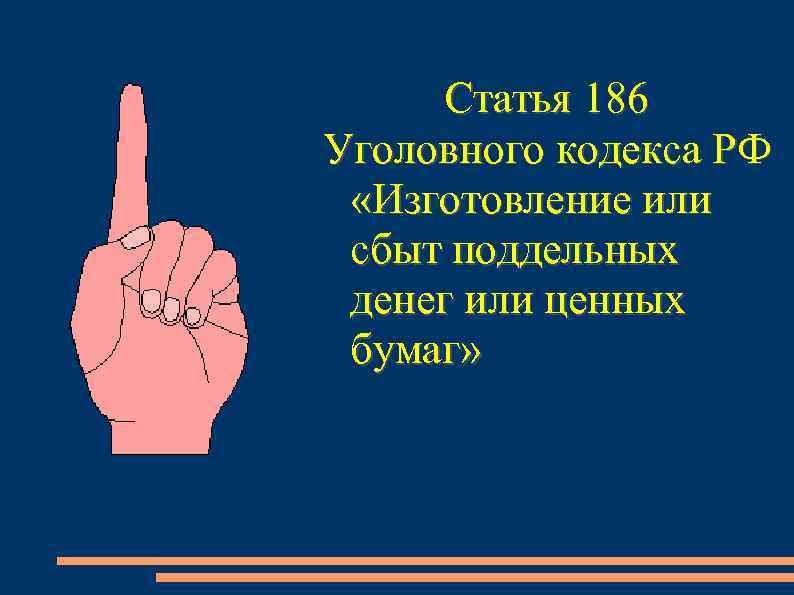 Статья 186 Уголовного кодекса РФ  «Изготовление или сбыт поддельных денег или ценных