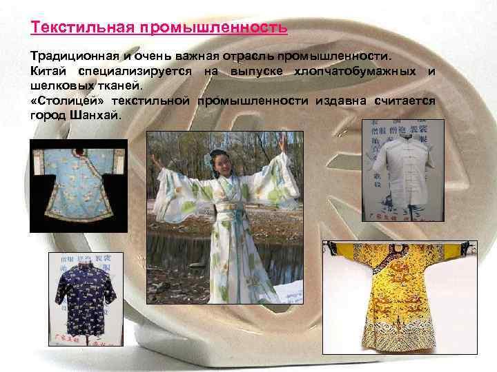 Текстильная промышленность Традиционная и очень важная отрасль промышленности. Китай специализируется на выпуске хлопчатобумажных и