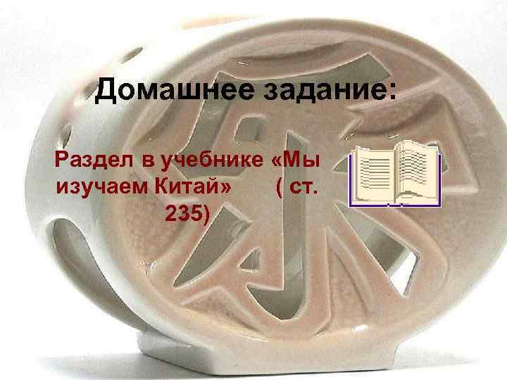 Домашнее задание:  Раздел в учебнике «Мы изучаем Китай» ( ст.