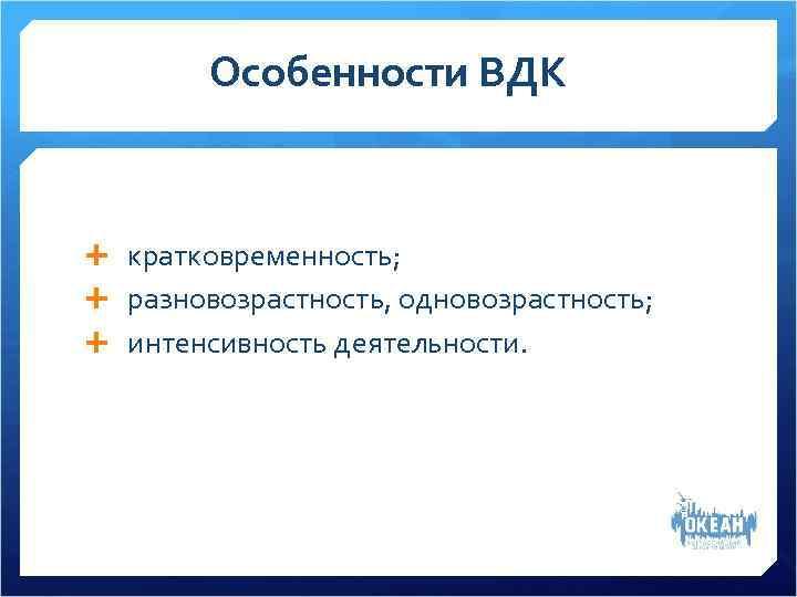 Особенности ВДК кратковременность;  разновозрастность, одновозрастность;  интенсивность деятельности.
