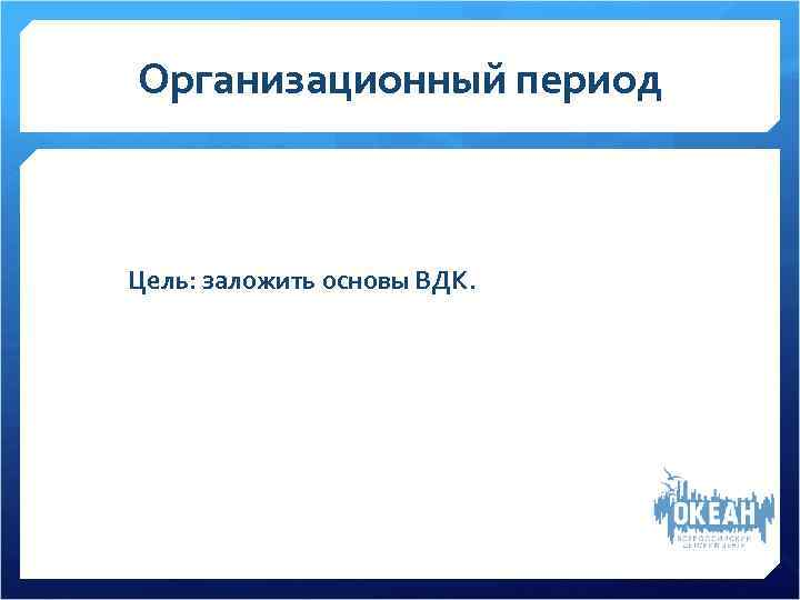 Организационный период  Цель: заложить основы ВДК.