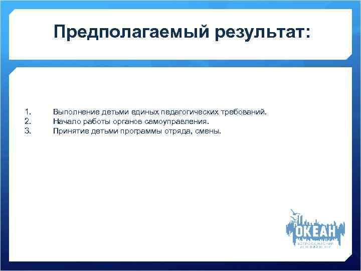 Предполагаемый результат: 1.  Выполнение детьми единых педагогических требований. 2.  Начало работы