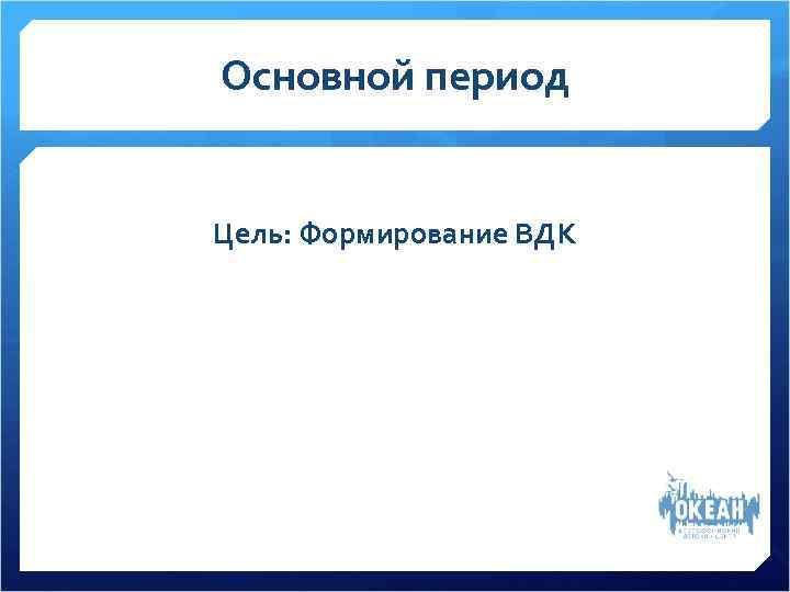 Основной период  Цель: Формирование ВДК