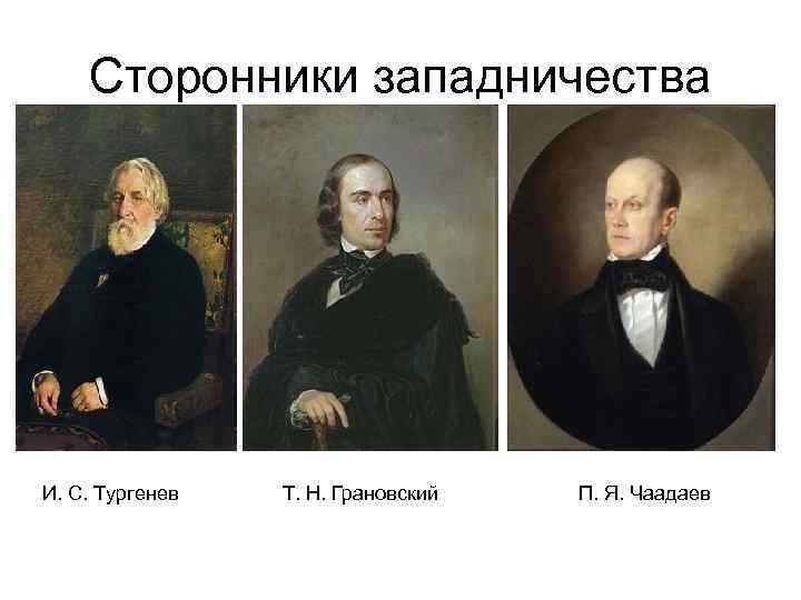 Сторонники западничества И. С. Тургенев  Т. Н. Грановский  П. Я.