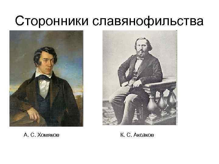 Сторонники славянофильства А. С. Хомяков  К. С. Аксаков
