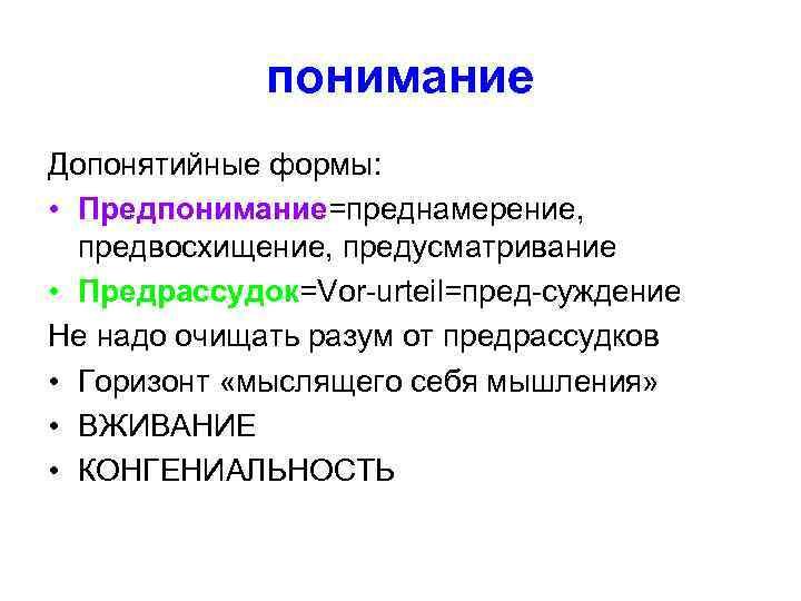понимание Допонятийные формы:  • Предпонимание=преднамерение,  предвосхищение, предусматривание • Предрассудок=Vor-urteil=пред-суждение