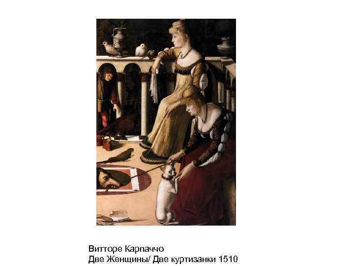 Витторе Карпаччо Две Женщины/ Две куртизанки 1510