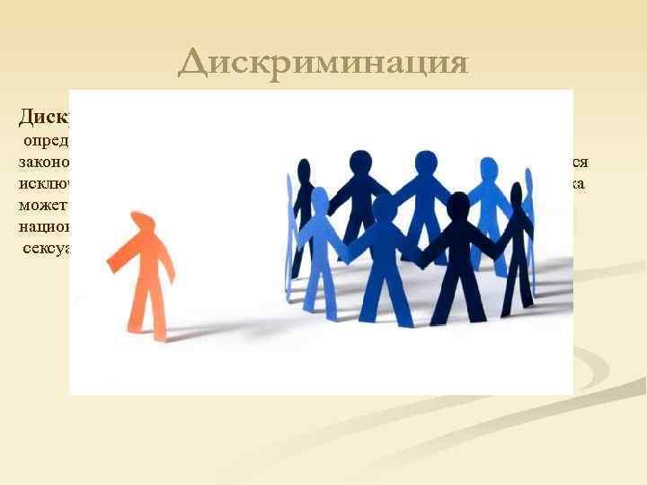 Дискриминация — ограничение прав и обязанностей человека по определённому признаку.