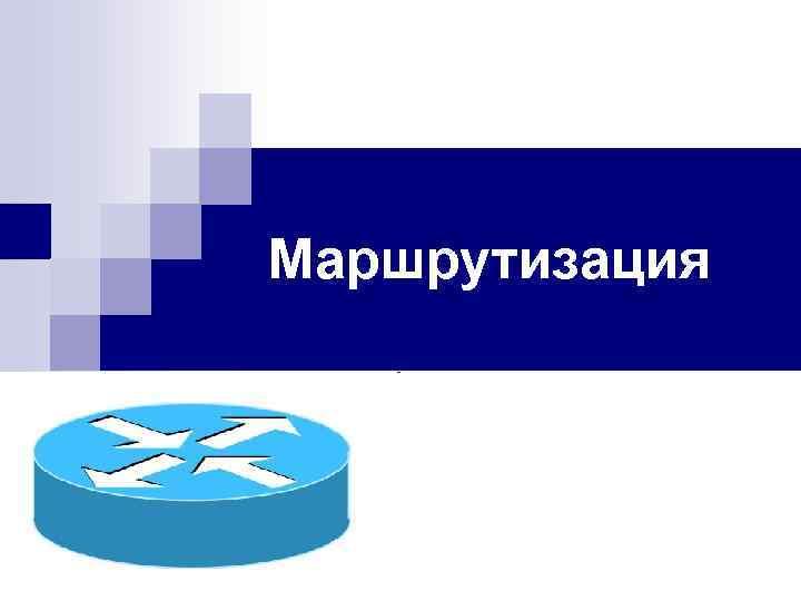 Маршрутизация План 1. Принципы маршрутизации пакетов