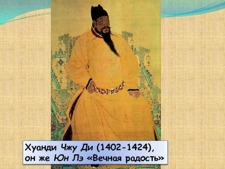 Хуанди Чжу Ди (1402 -1424), он же Юн Лэ «Вечная радость»