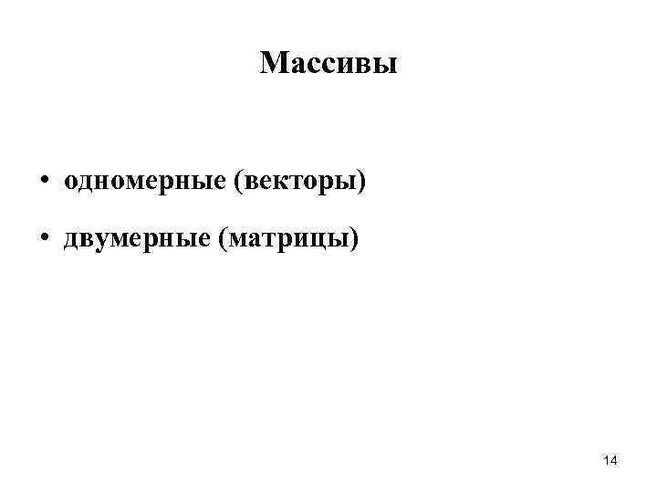 Массивы  • одномерные (векторы) • двумерные (матрицы)