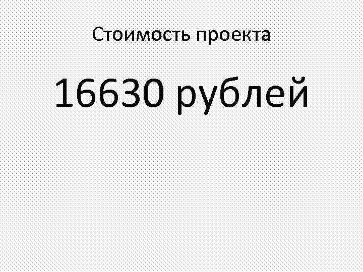 Стоимость проекта 16630 рублей