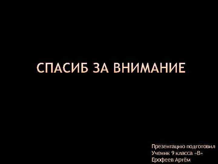 Презентацию подготовил Ученик 9 класса «В» Ерофеев Артём