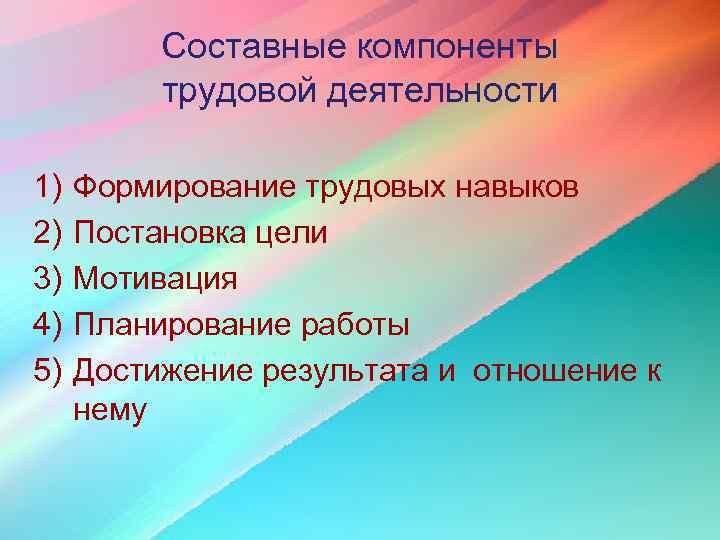 Составные компоненты  трудовой деятельности 1)  Формирование трудовых навыков 2)