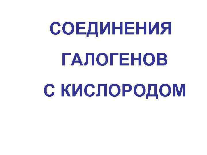 СОЕДИНЕНИЯ ГАЛОГЕНОВ С КИСЛОРОДОМ