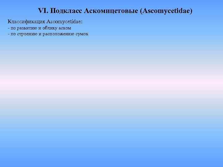 VI. Подкласс Аскомицетовые (Ascomycetidae) Классификация Ascomycetidae: - по развитию и облику аском