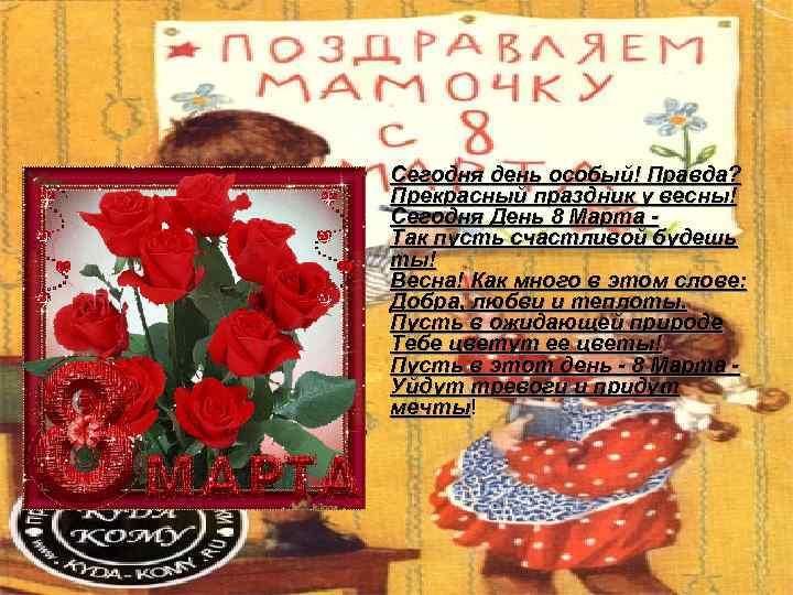 • Сегодня день особый! Правда?  Прекрасный праздник у весны!  Сегодня День