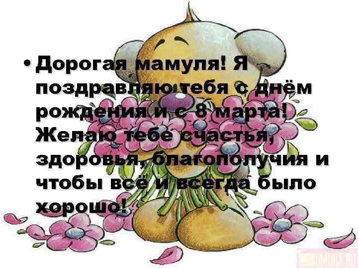 • Дорогая мамуля! Я  поздравляю тебя с днём  рождения и с