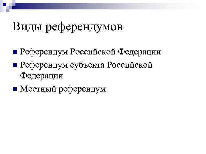 Виды референдумов  Референдум Российской Федерации  Референдум субъекта Российской  Федерации  Местный