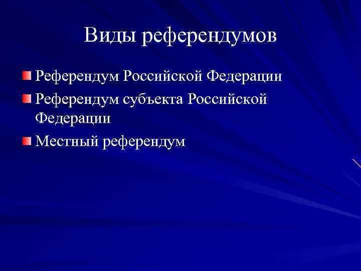 Виды референдумов Референдум Российской Федерации Референдум субъекта Российской Федерации Местный референдум