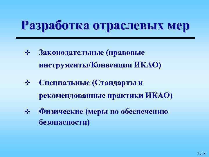 Разработка отраслевых мер v  Законодательные (правовые инструменты/Конвенции ИКАО) v  Специальные (Стандарты и