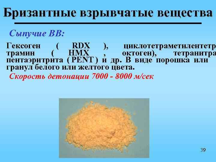 Бризантные взрывчатые вещества Сыпучие ВВ: Гексоген ( RDX ),  циклотетраметилентетр трамин (