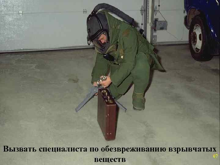 Вызвать специалиста по обезвреживанию взрывчатых    67     веществ